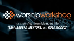 WORSHIP WORKSHOP: Transform Your Team Members into Team Leaders, Mentors and Role Models